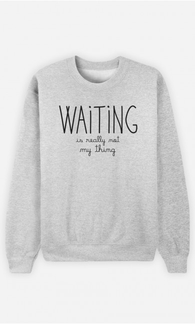 Sweatshirt Waiting is Really Not my Thing