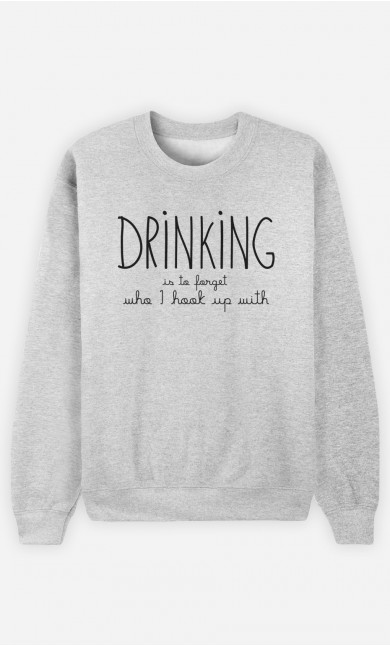 Sweatshirt Drinking is to forget who I hook up with