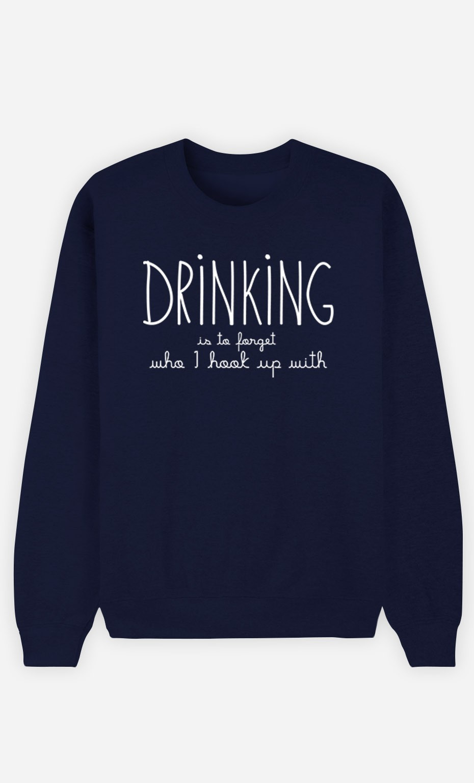 Blue Sweatshirt Drinking is to forget who I hook up with
