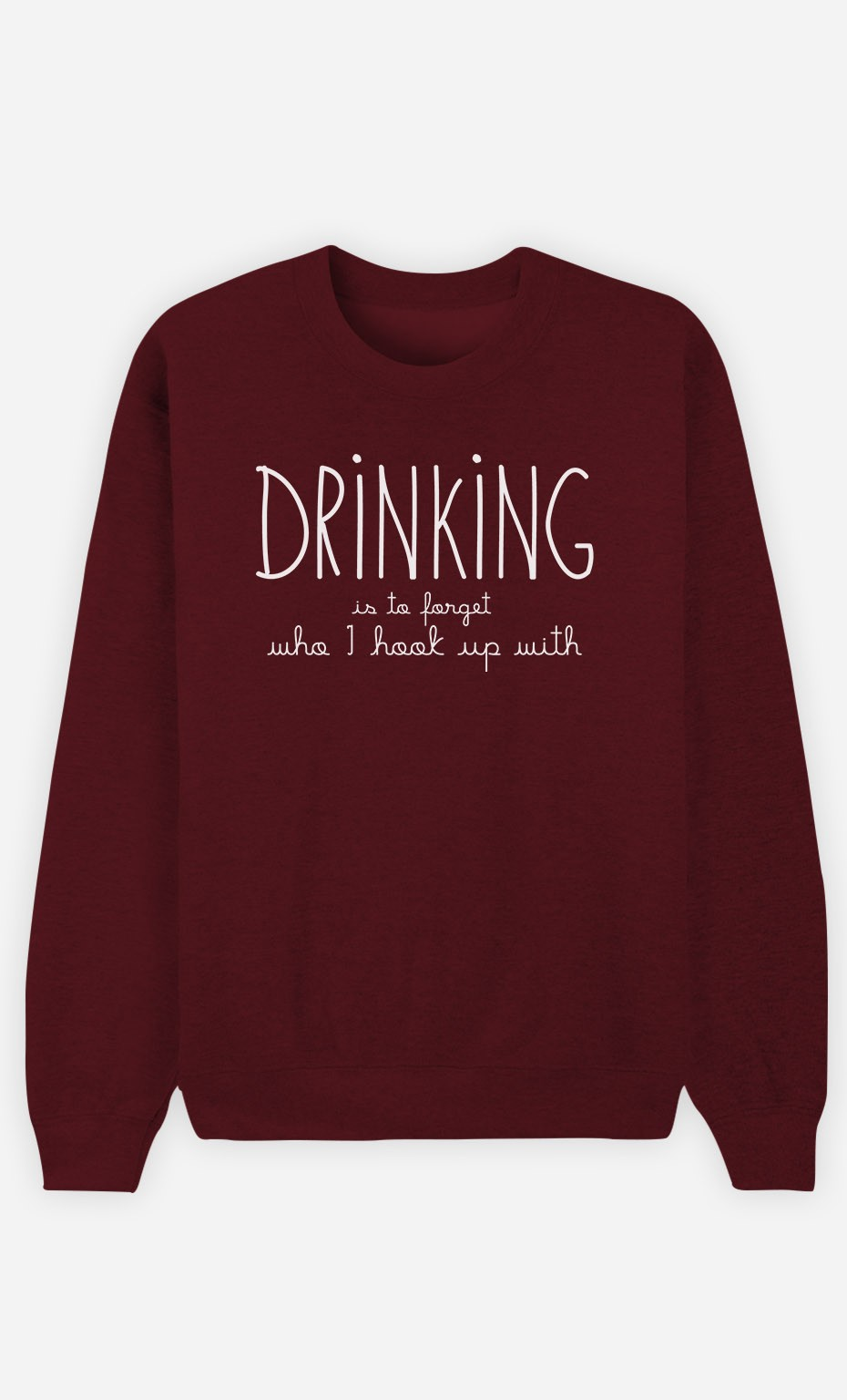 Burgundy Sweatshirt Drinking is to forget who I hook up with