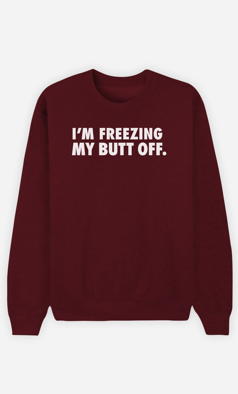 Burgundy Sweatshirt I'm freezing my butt off