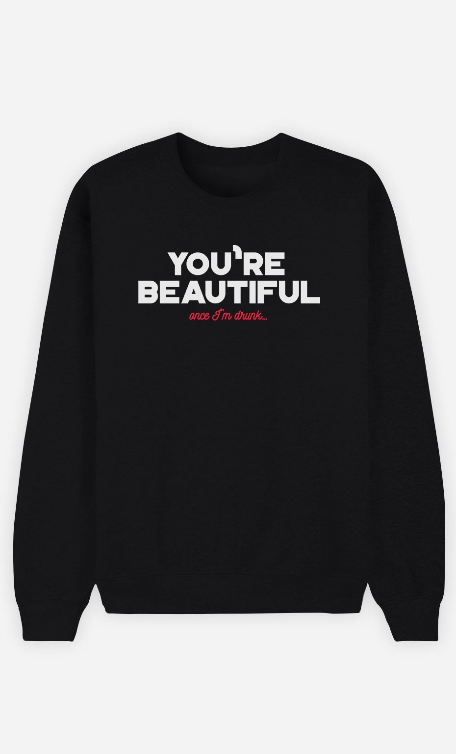 Sweatshirt You're Beautiful Once I'm Drunk